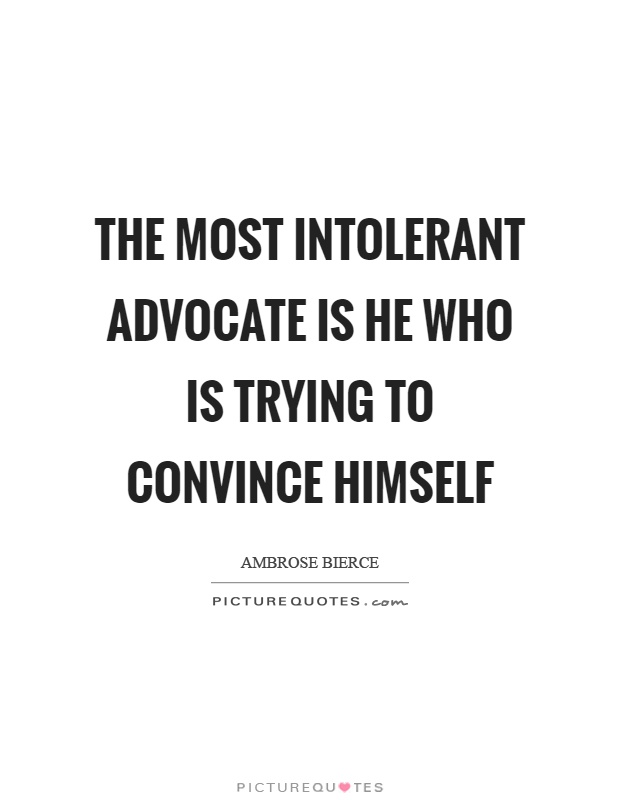 The most intolerant advocate is he who is trying to convince himself Picture Quote #1