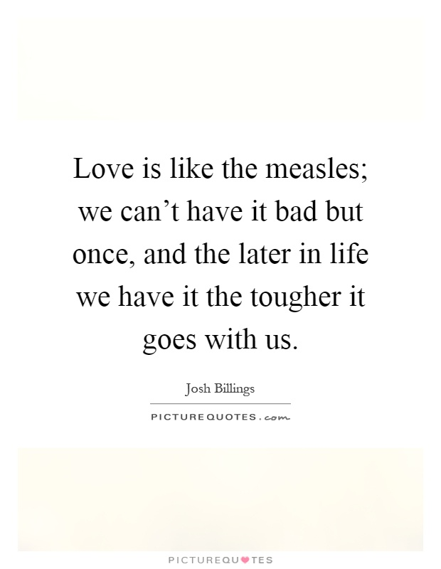 Love is like the measles; we can't have it bad but once, and the later in life we have it the tougher it goes with us Picture Quote #1