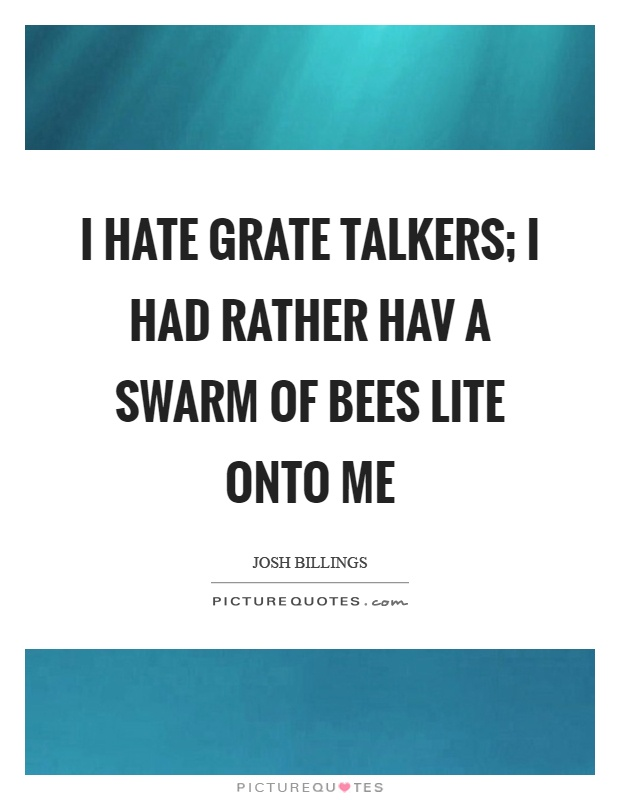 I hate grate talkers; I had rather hav a swarm of bees lite onto me Picture Quote #1