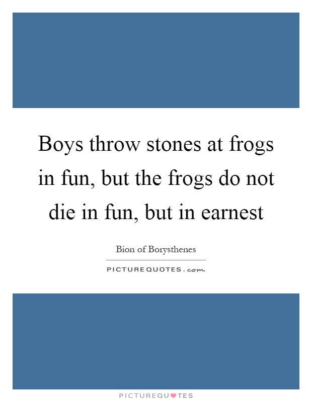 Boys throw stones at frogs in fun, but the frogs do not die in fun, but in earnest Picture Quote #1