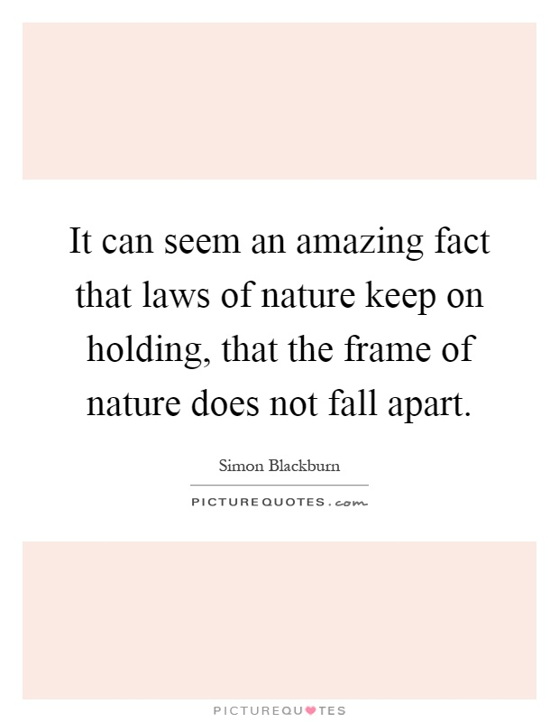It can seem an amazing fact that laws of nature keep on holding, that the frame of nature does not fall apart Picture Quote #1