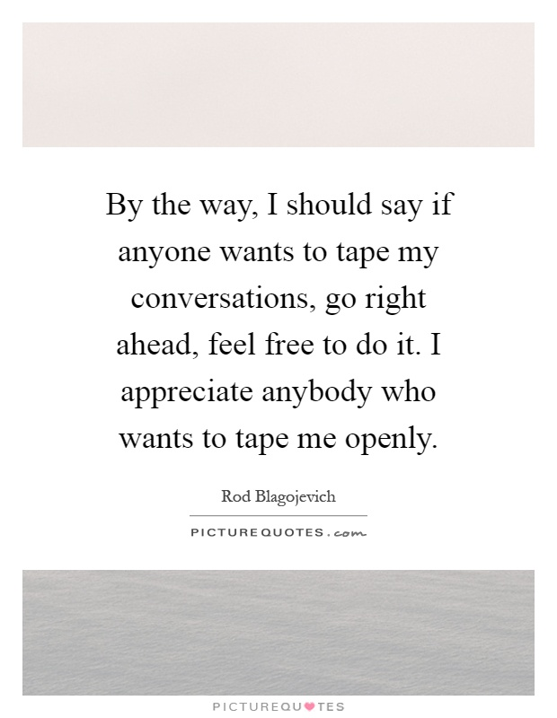 By the way, I should say if anyone wants to tape my conversations, go right ahead, feel free to do it. I appreciate anybody who wants to tape me openly Picture Quote #1