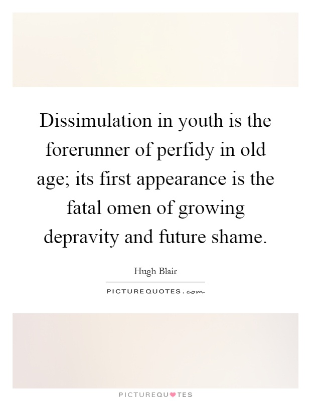 Dissimulation in youth is the forerunner of perfidy in old age; its first appearance is the fatal omen of growing depravity and future shame Picture Quote #1
