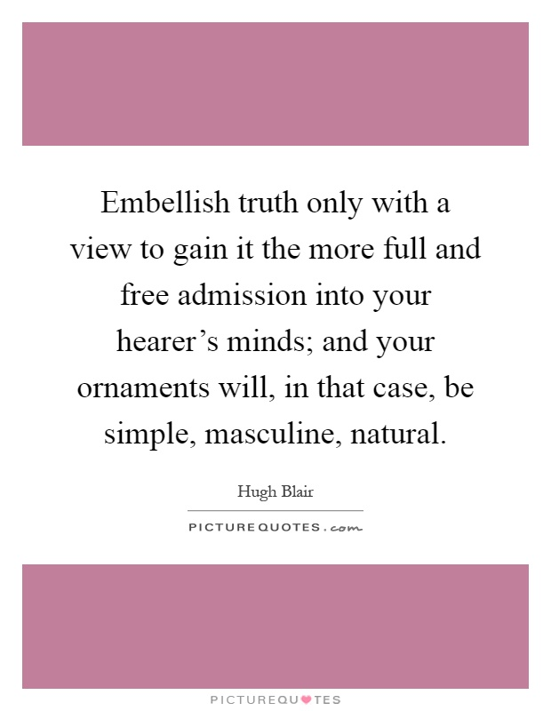 Embellish truth only with a view to gain it the more full and free admission into your hearer's minds; and your ornaments will, in that case, be simple, masculine, natural Picture Quote #1
