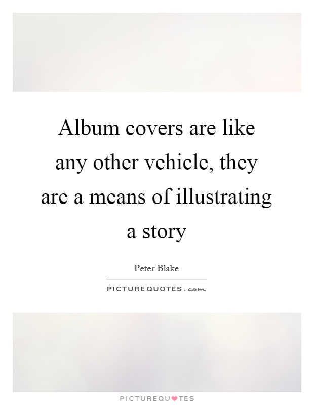 Album covers are like any other vehicle, they are a means of illustrating a story Picture Quote #1