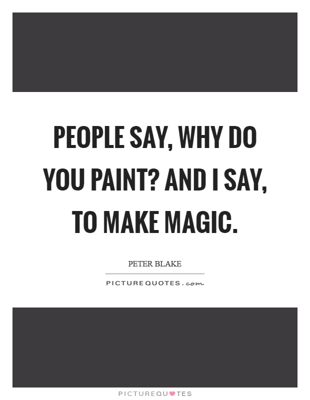 People say, why do you paint? And I say, to make magic Picture Quote #1