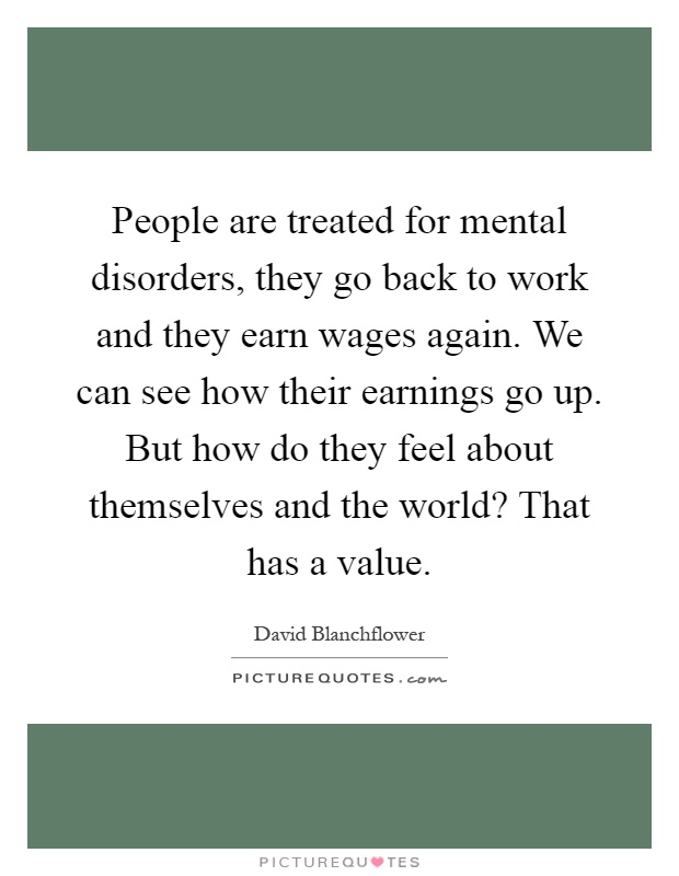 People are treated for mental disorders, they go back to work and they earn wages again. We can see how their earnings go up. But how do they feel about themselves and the world? That has a value Picture Quote #1
