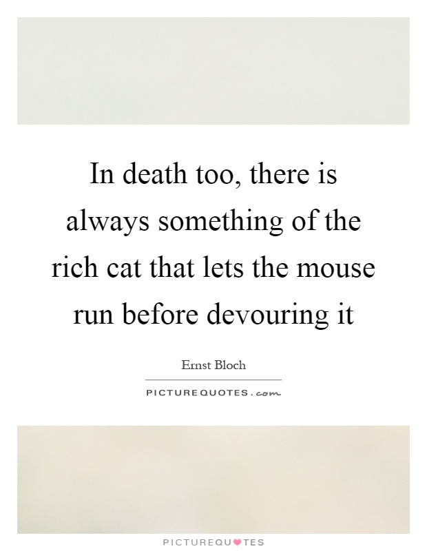 In death too, there is always something of the rich cat that lets the mouse run before devouring it Picture Quote #1