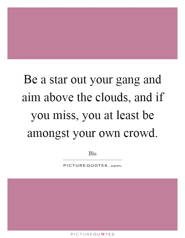 Be a star out your gang and aim above the clouds, and if you miss, you at least be amongst your own crowd Picture Quote #1