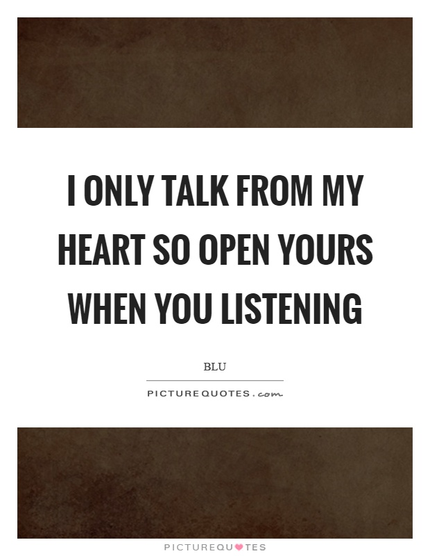 I only talk from my heart so open yours when you listening Picture Quote #1