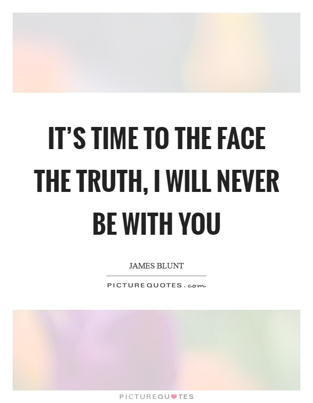 It's time to the face the truth, I will never be with you Picture Quote #1