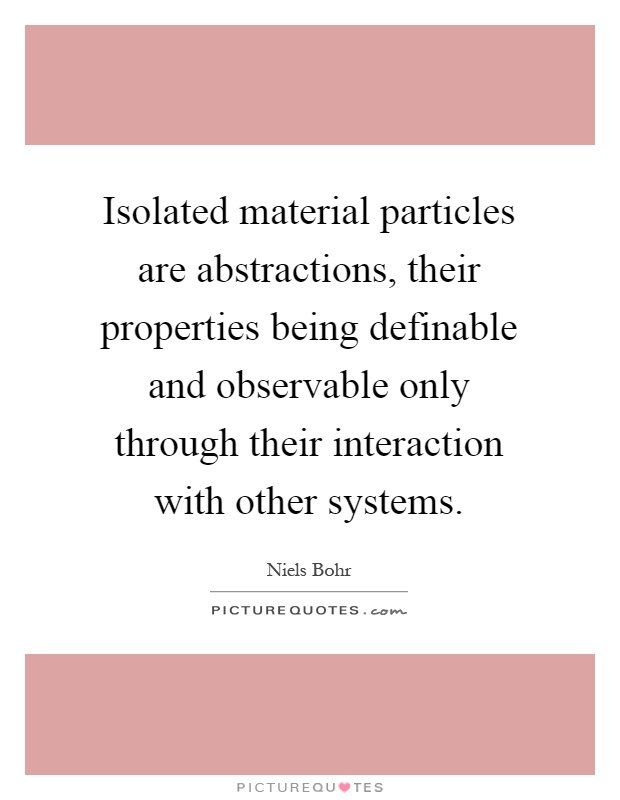 Isolated material particles are abstractions, their properties being definable and observable only through their interaction with other systems Picture Quote #1
