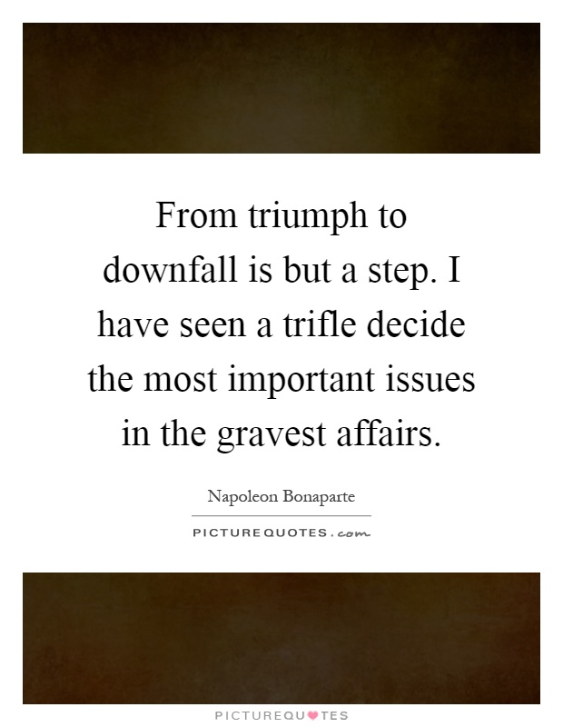 From triumph to downfall is but a step. I have seen a trifle decide the most important issues in the gravest affairs Picture Quote #1