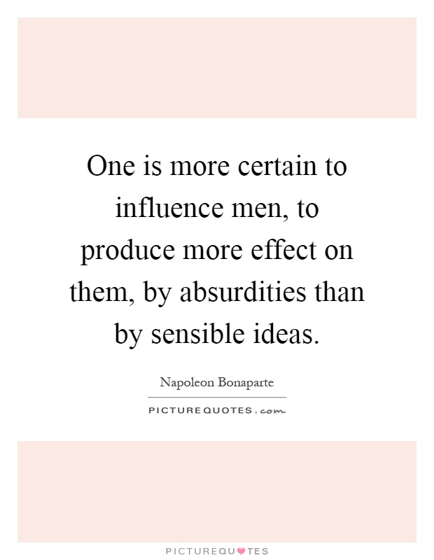 One is more certain to influence men, to produce more effect on them, by absurdities than by sensible ideas Picture Quote #1