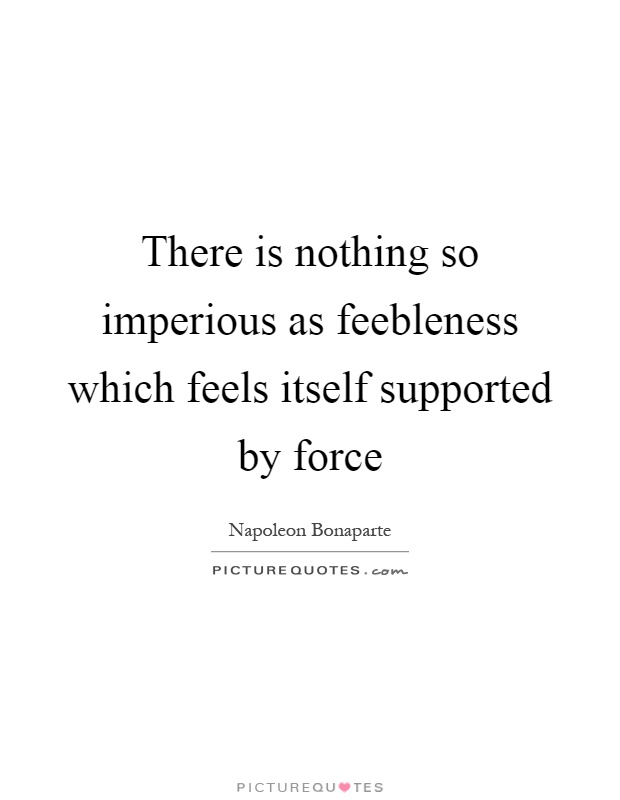 There is nothing so imperious as feebleness which feels itself supported by force Picture Quote #1