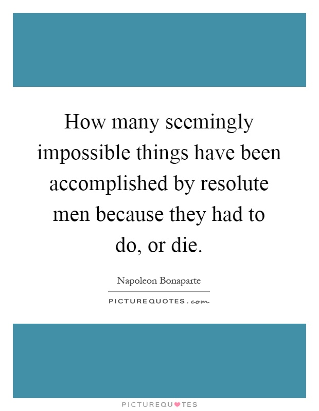 How many seemingly impossible things have been accomplished by resolute men because they had to do, or die Picture Quote #1