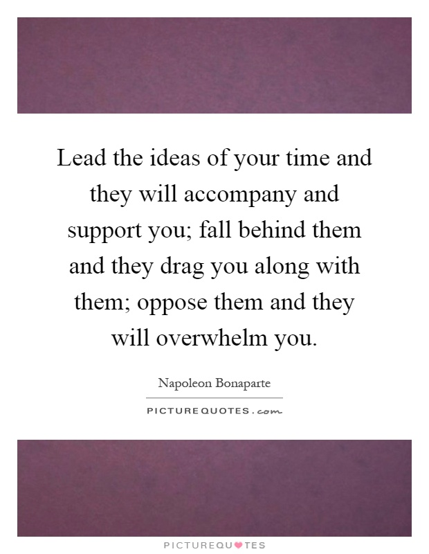 Lead the ideas of your time and they will accompany and support you; fall behind them and they drag you along with them; oppose them and they will overwhelm you Picture Quote #1