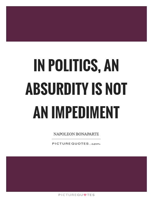 In politics, an absurdity is not an impediment Picture Quote #1