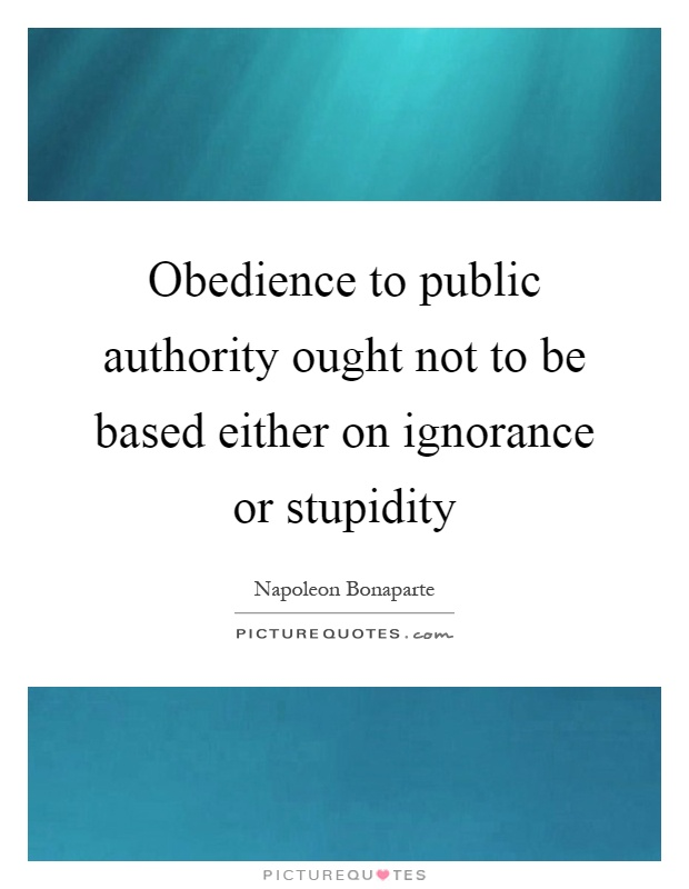 Obedience to public authority ought not to be based either on ignorance or stupidity Picture Quote #1