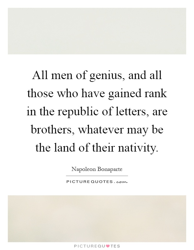 All men of genius, and all those who have gained rank in the republic of letters, are brothers, whatever may be the land of their nativity Picture Quote #1