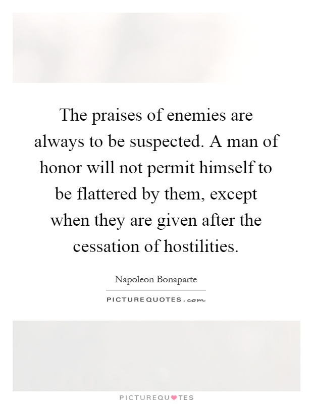 The praises of enemies are always to be suspected. A man of honor will not permit himself to be flattered by them, except when they are given after the cessation of hostilities Picture Quote #1
