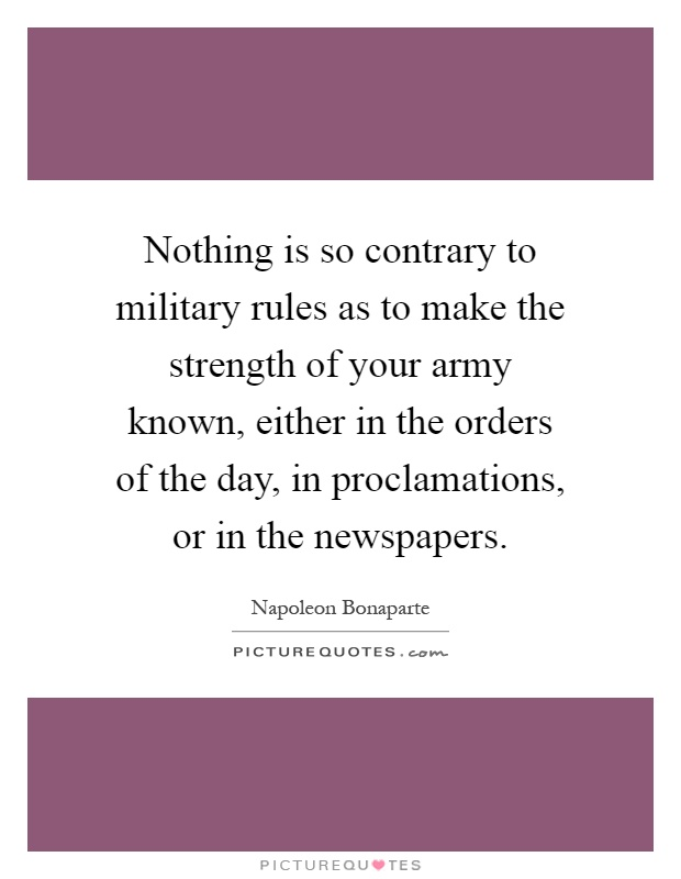 Nothing is so contrary to military rules as to make the strength of your army known, either in the orders of the day, in proclamations, or in the newspapers Picture Quote #1