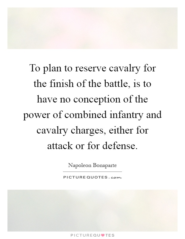 To plan to reserve cavalry for the finish of the battle, is to have no conception of the power of combined infantry and cavalry charges, either for attack or for defense Picture Quote #1