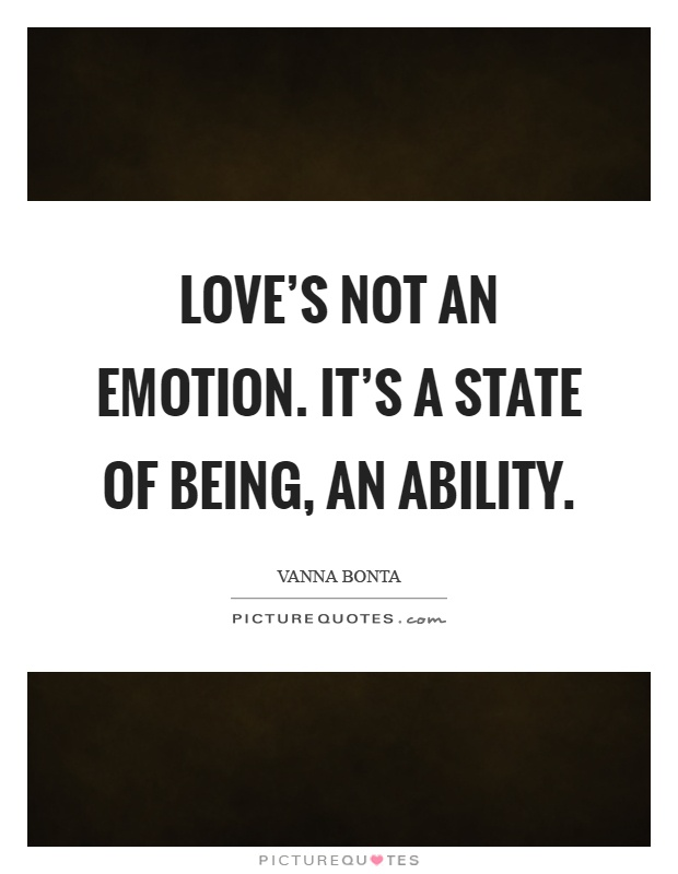 Love's not an emotion. It's a state of being, an ability Picture Quote #1