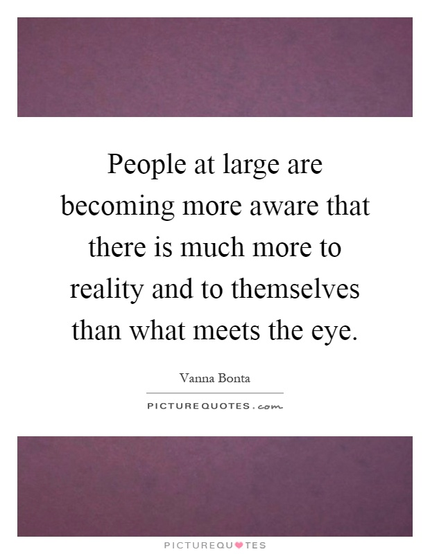 People at large are becoming more aware that there is much more to reality and to themselves than what meets the eye Picture Quote #1