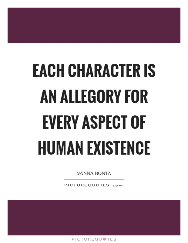 Each character is an allegory for every aspect of human existence Picture Quote #1
