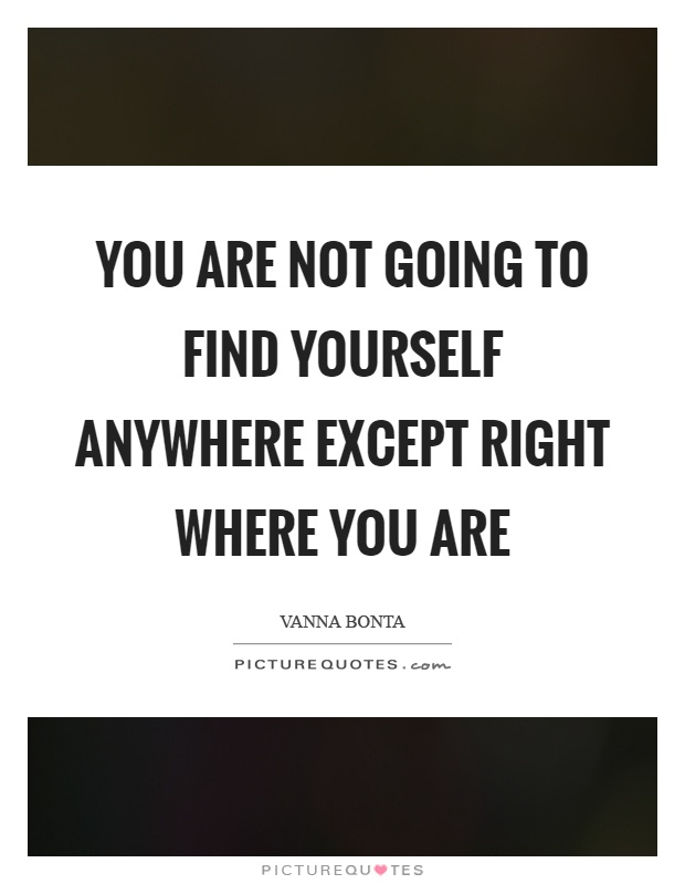 You are not going to find yourself anywhere except right where you are Picture Quote #1