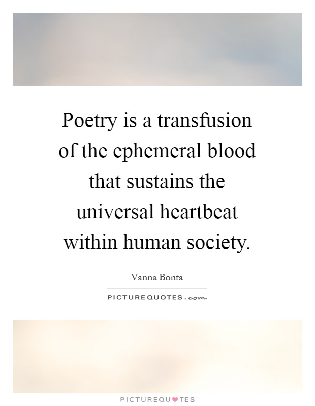 Poetry is a transfusion of the ephemeral blood that sustains the universal heartbeat within human society Picture Quote #1