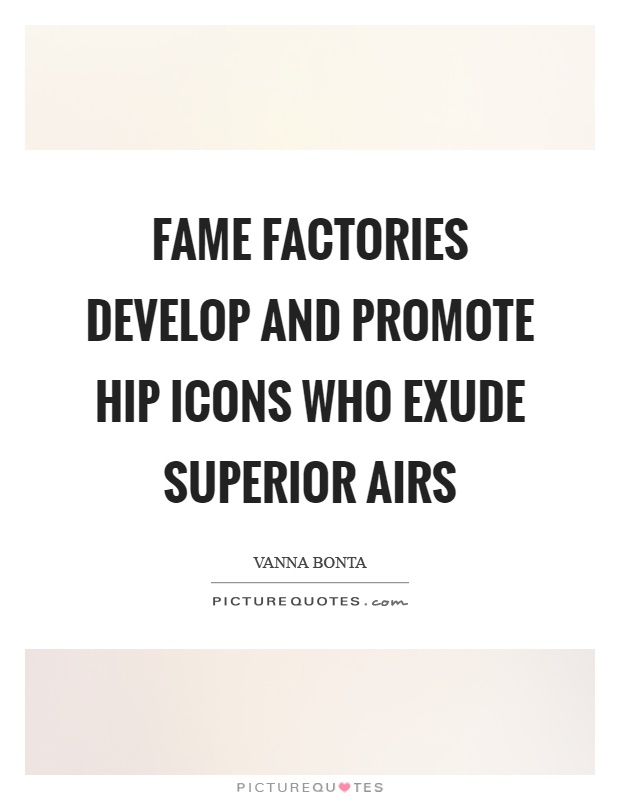 Fame factories develop and promote hip icons who exude superior airs Picture Quote #1
