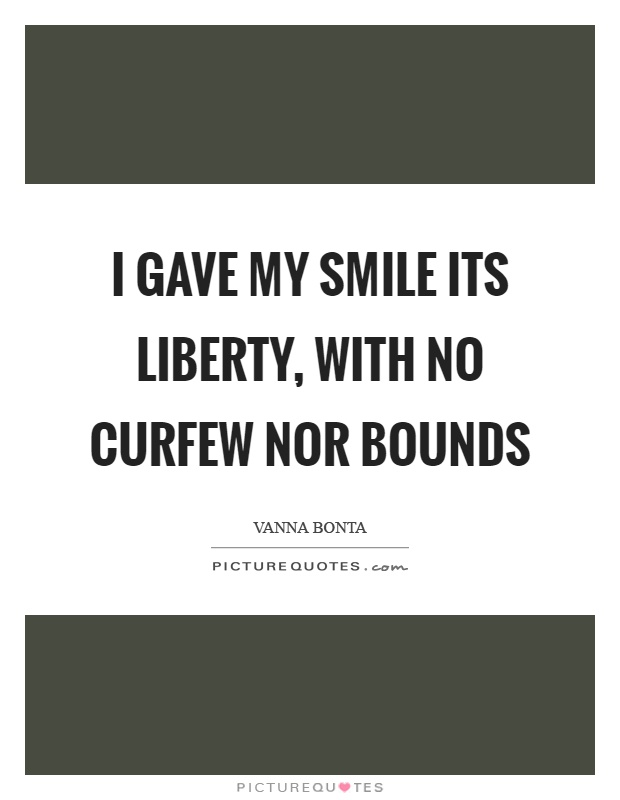 I gave my smile its liberty, with no curfew nor bounds Picture Quote #1