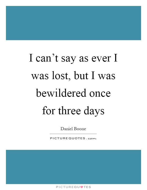 I can't say as ever I was lost, but I was bewildered once for three days Picture Quote #1