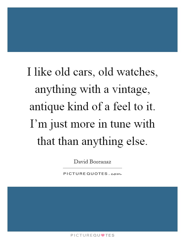 I like old cars, old watches, anything with a vintage, antique kind of a feel to it. I'm just more in tune with that than anything else Picture Quote #1
