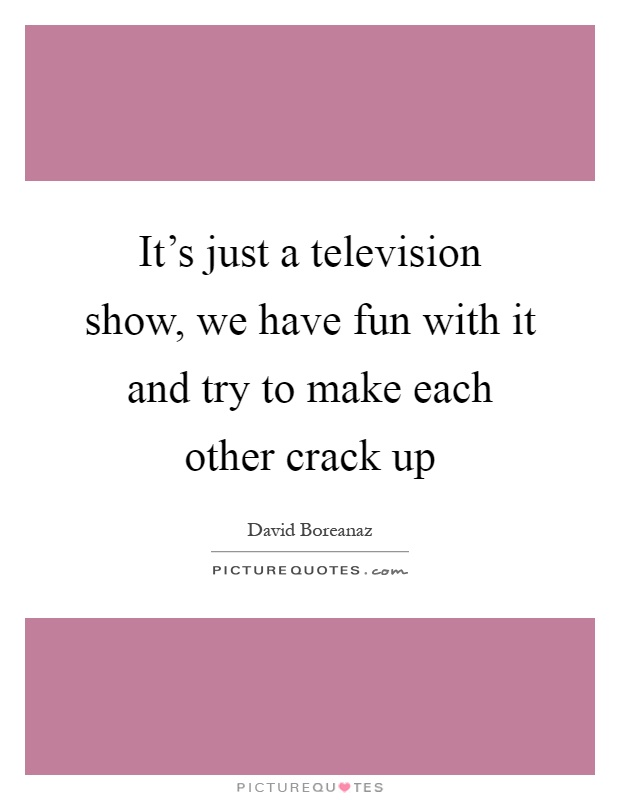 It's just a television show, we have fun with it and try to make each other crack up Picture Quote #1