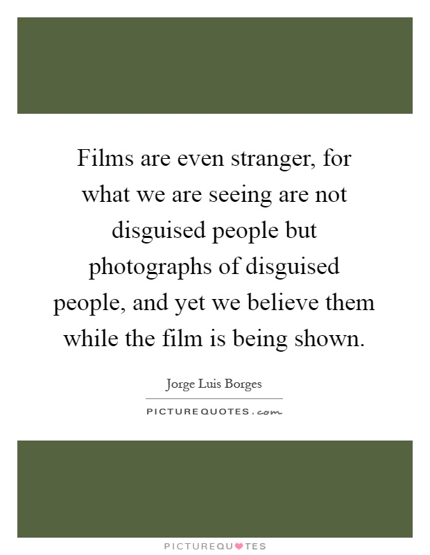 Films are even stranger, for what we are seeing are not disguised people but photographs of disguised people, and yet we believe them while the film is being shown Picture Quote #1