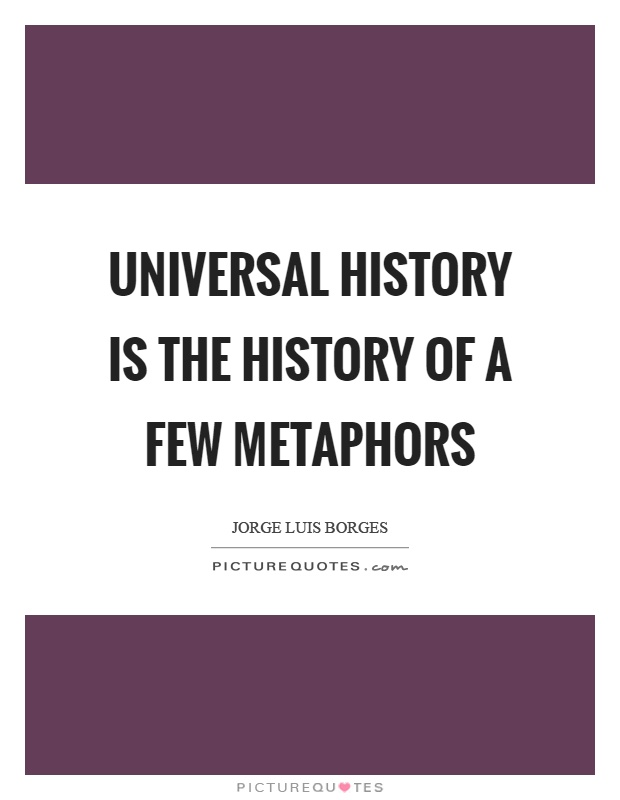 Universal history is the history of a few metaphors Picture Quote #1