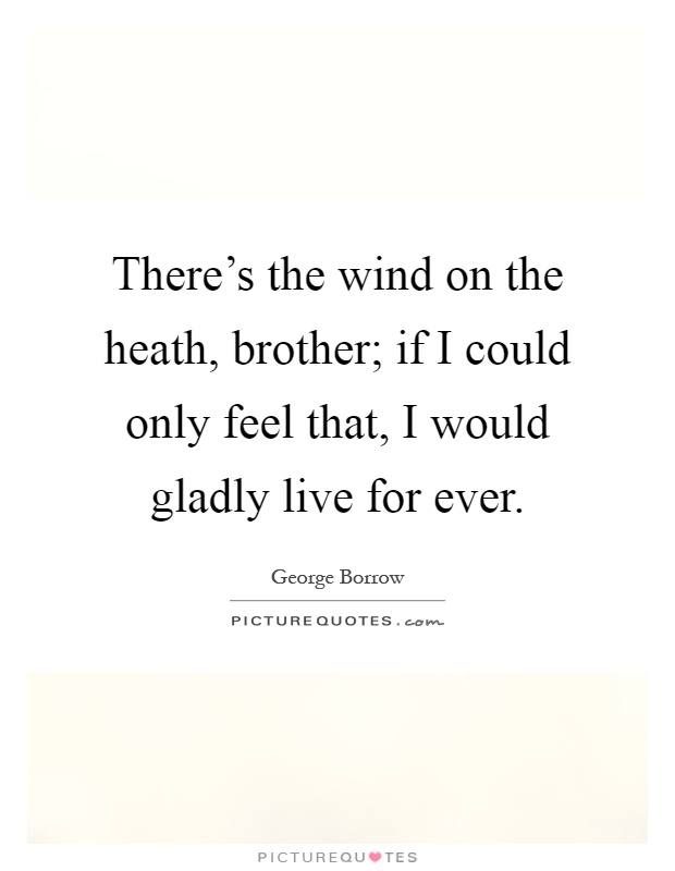 There's the wind on the heath, brother; if I could only feel that, I would gladly live for ever Picture Quote #1