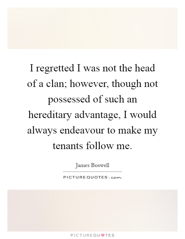I regretted I was not the head of a clan; however, though not possessed of such an hereditary advantage, I would always endeavour to make my tenants follow me Picture Quote #1