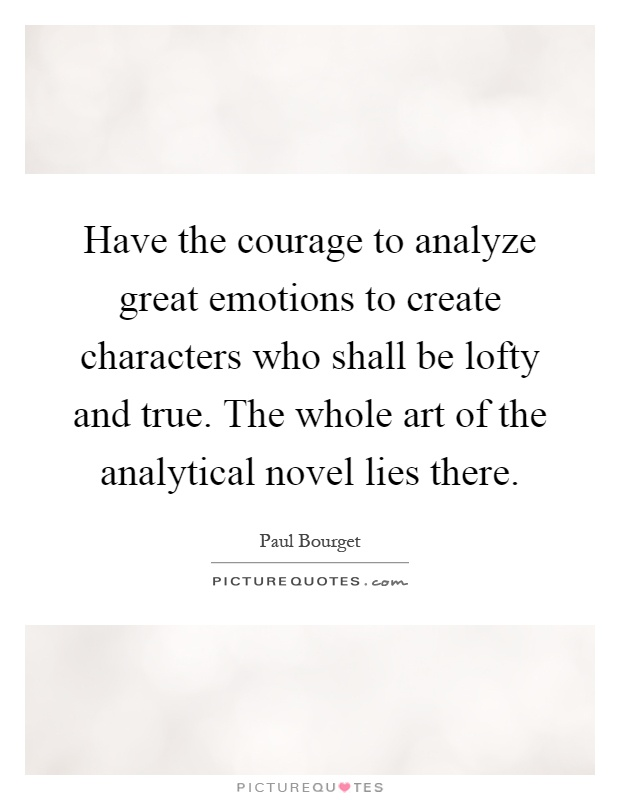 Have the courage to analyze great emotions to create characters who shall be lofty and true. The whole art of the analytical novel lies there Picture Quote #1