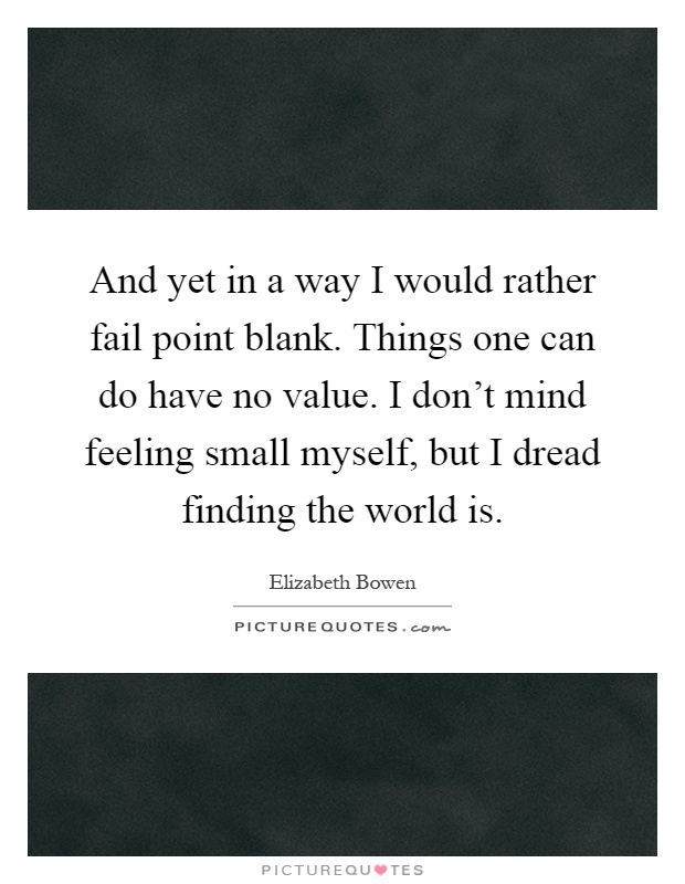 And yet in a way I would rather fail point blank. Things one can do have no value. I don't mind feeling small myself, but I dread finding the world is Picture Quote #1