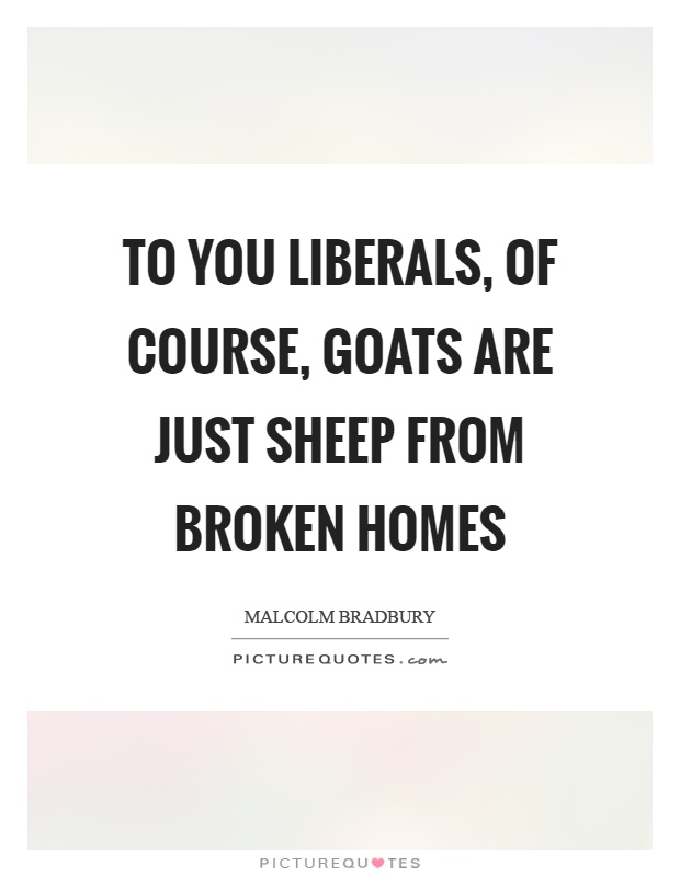 To you liberals, of course, goats are just sheep from broken homes Picture Quote #1