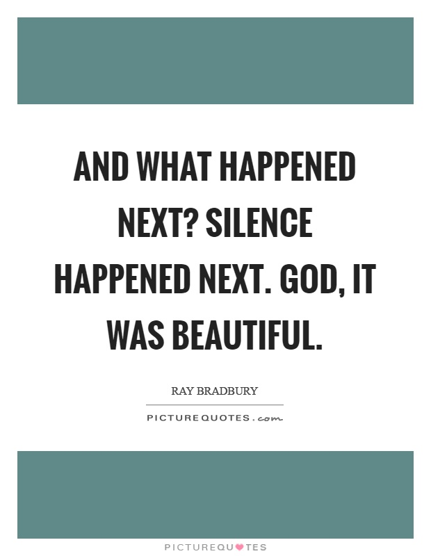 And what happened next? Silence happened next. God, it was beautiful Picture Quote #1