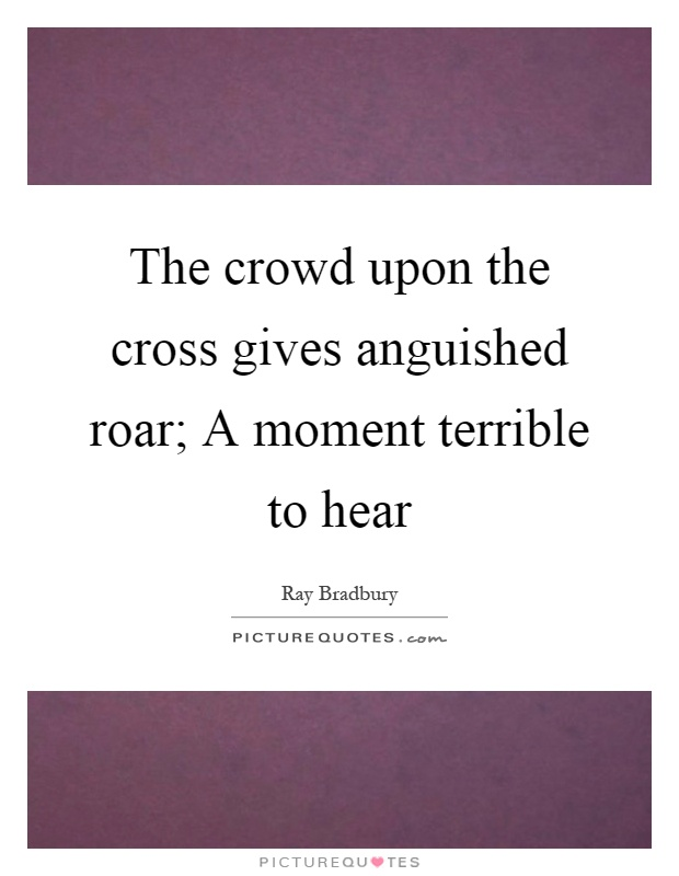 The crowd upon the cross gives anguished roar; A moment terrible to hear Picture Quote #1