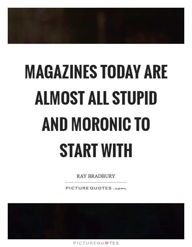 Magazines today are almost all stupid and moronic to start with Picture Quote #1