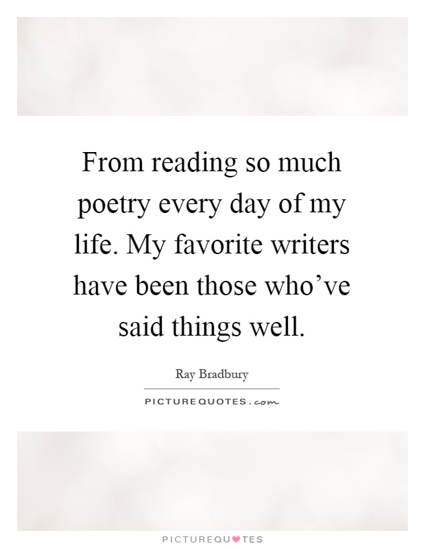 From reading so much poetry every day of my life. My favorite writers have been those who've said things well Picture Quote #1