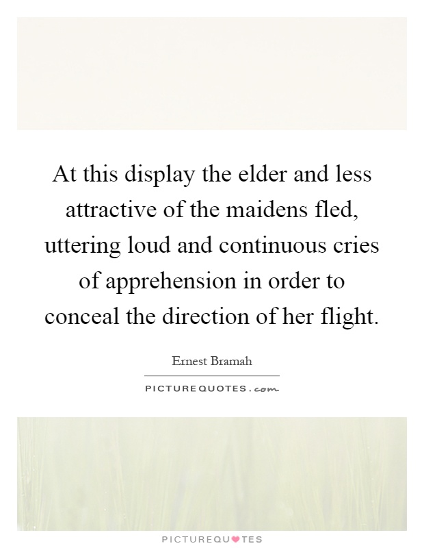 At this display the elder and less attractive of the maidens fled, uttering loud and continuous cries of apprehension in order to conceal the direction of her flight Picture Quote #1
