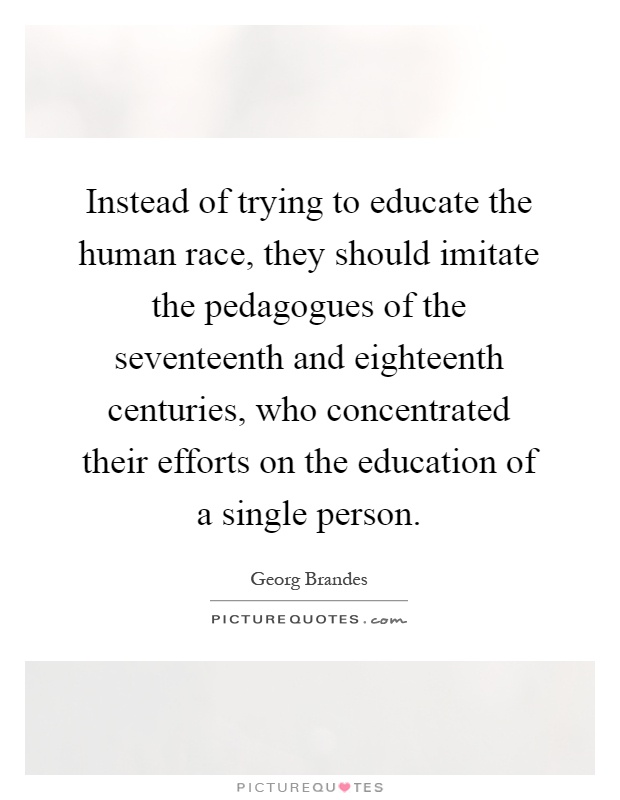 Instead of trying to educate the human race, they should imitate the pedagogues of the seventeenth and eighteenth centuries, who concentrated their efforts on the education of a single person Picture Quote #1